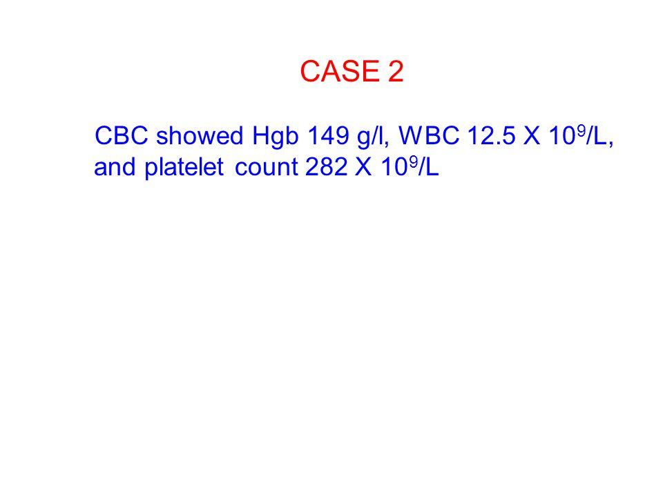 CASE 2 CBC showed Hgb 149 g/l, WBC 12.5 X 109/L, and platelet count 282 X 109/L
