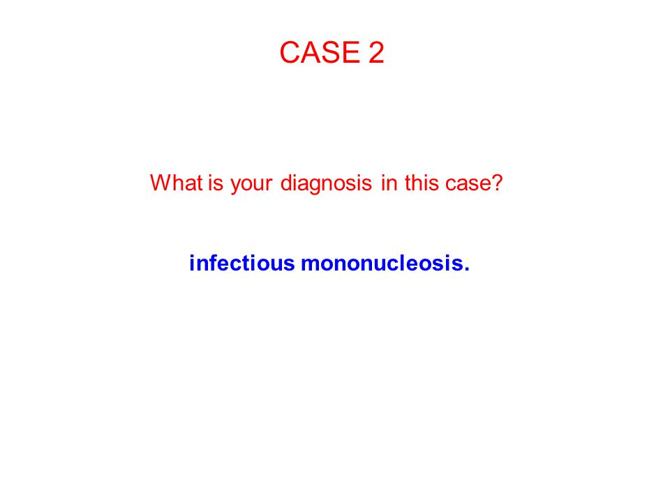 CASE 2 What is your diagnosis in this case infectious mononucleosis.