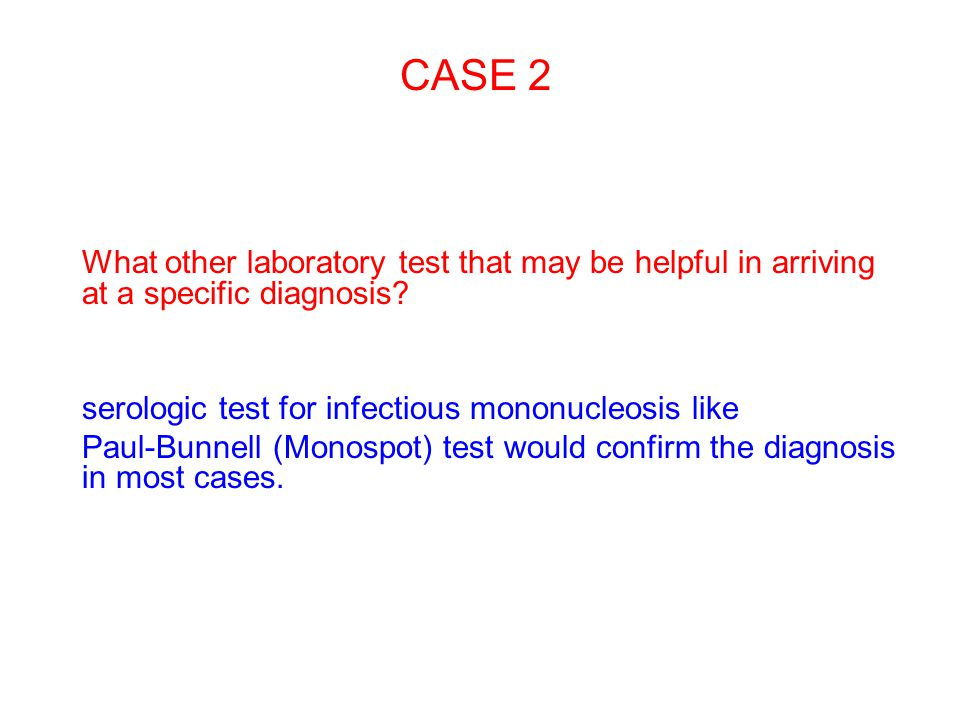 CASE 2 What other laboratory test that may be helpful in arriving at a specific diagnosis serologic test for infectious mononucleosis like.