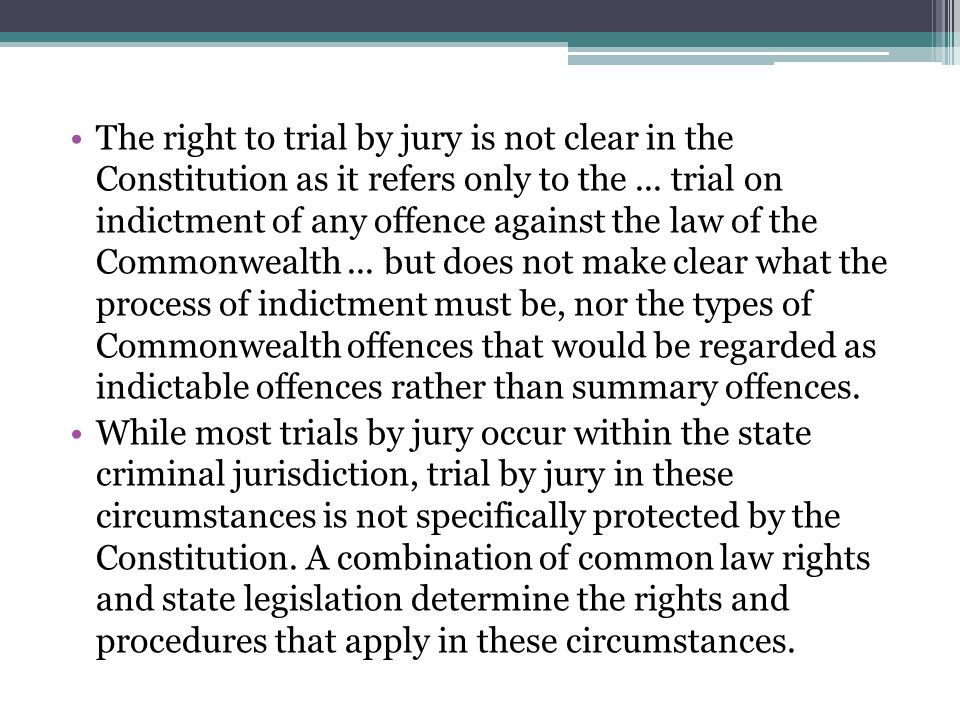 The right to trial by jury is not clear in the Constitution as it refers only to the ... trial on indictment of any offence against the law of the Commonwealth ... but does not make clear what the process of indictment must be, nor the types of Commonwealth offences that would be regarded as indictable offences rather than summary offences.