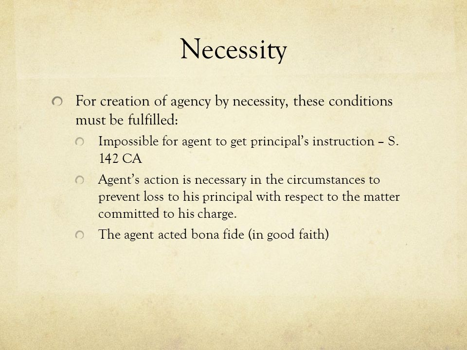 Necessity For creation of agency by necessity, these conditions must be fulfilled: Impossible for agent to get principal's instruction – S. 142 CA.
