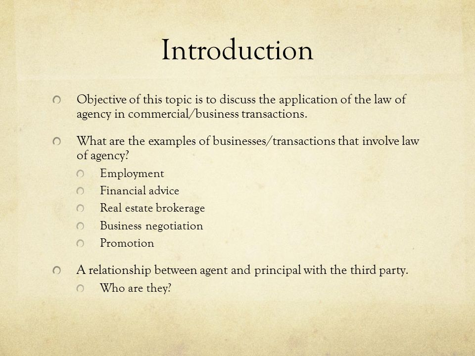 Introduction Objective of this topic is to discuss the application of the law of agency in commercial/business transactions.