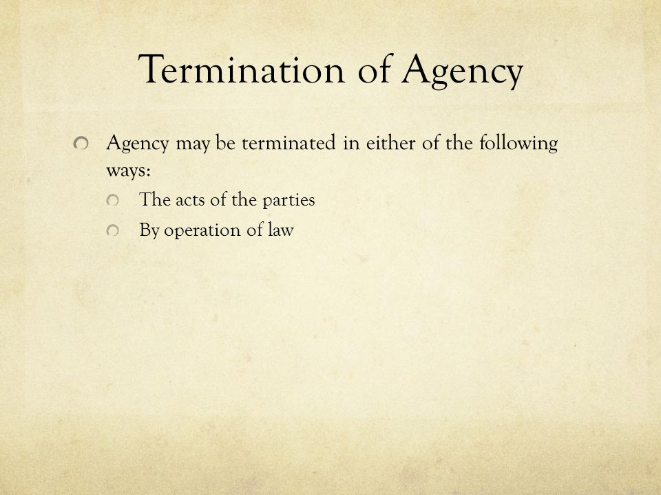 Termination of Agency Agency may be terminated in either of the following ways: The acts of the parties.