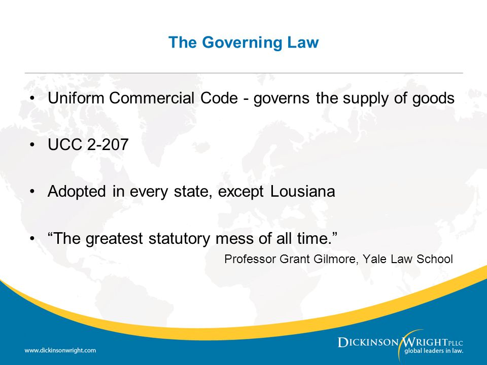 The Governing Law Uniform Commercial Code - governs the supply of goods. UCC 2-207. Adopted in every state, except Lousiana.