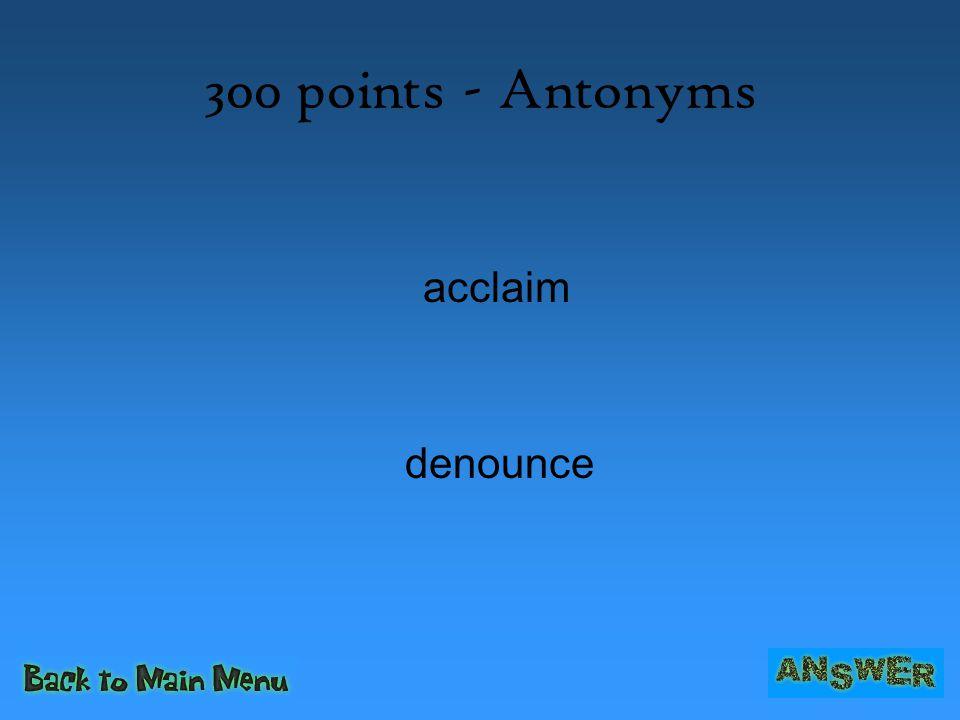 300 points - Antonyms acclaim denounce