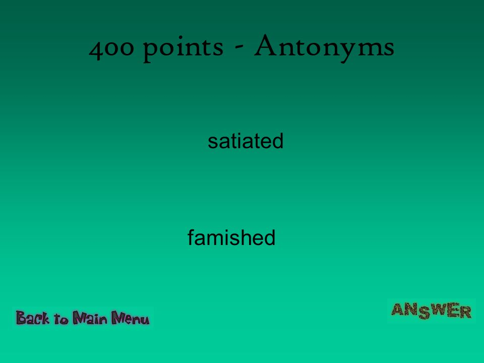 400 points - Antonyms satiated famished