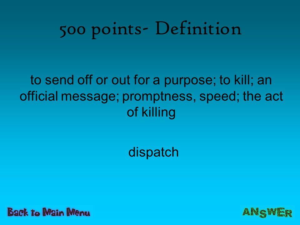 500 points- Definition to send off or out for a purpose; to kill; an official message; promptness, speed; the act of killing.