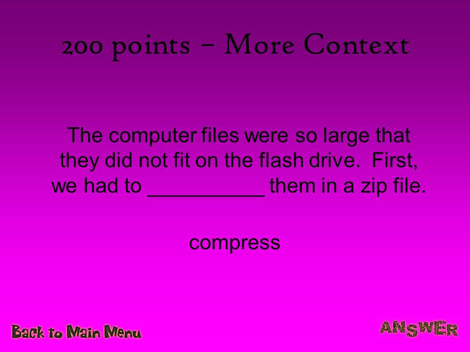 200 points – More Context The computer files were so large that they did not fit on the flash drive. First, we had to __________ them in a zip file.