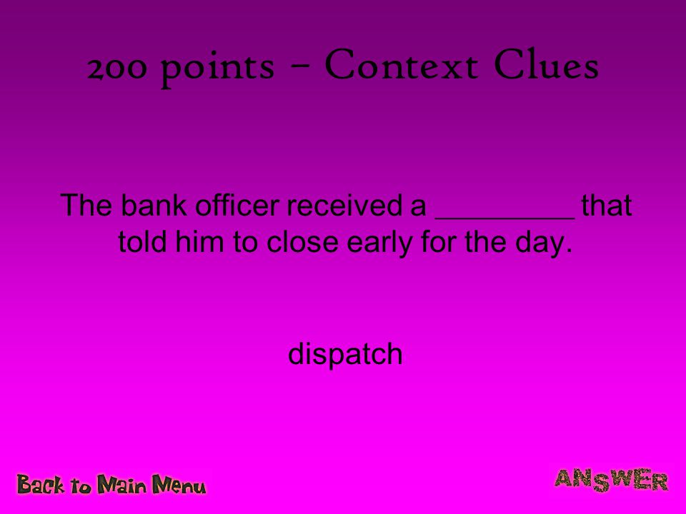 200 points – Context Clues The bank officer received a _________ that told him to close early for the day.