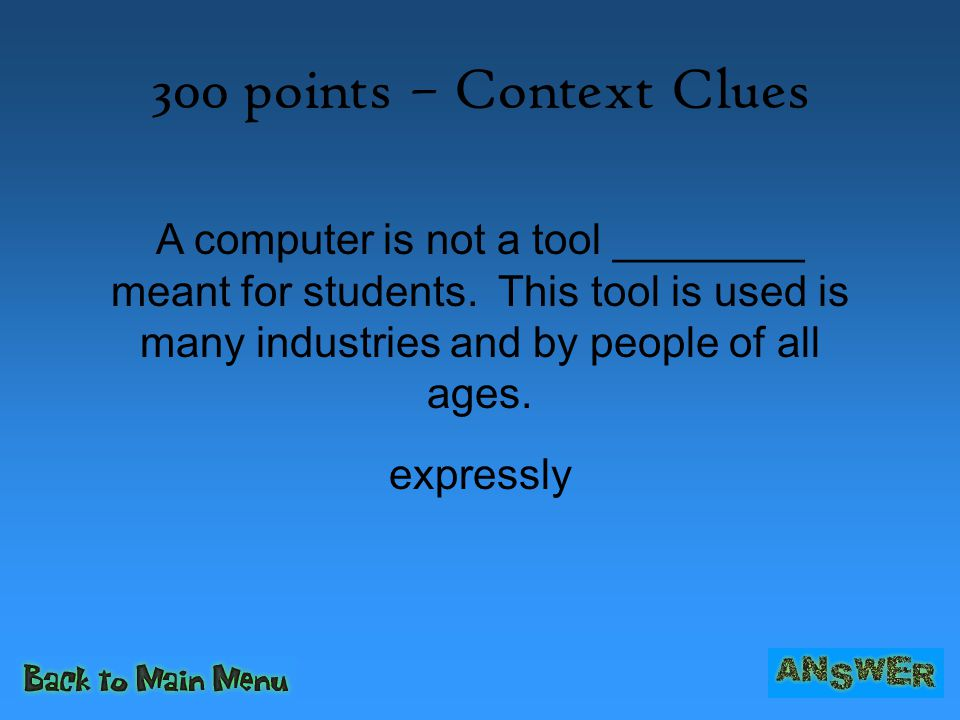 300 points – Context Clues A computer is not a tool ________ meant for students. This tool is used is many industries and by people of all ages.