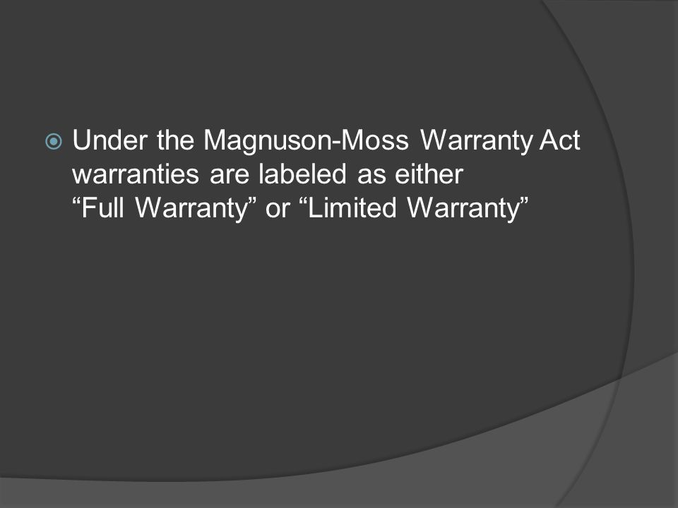 Under the Magnuson-Moss Warranty Act warranties are labeled as either Full Warranty or Limited Warranty