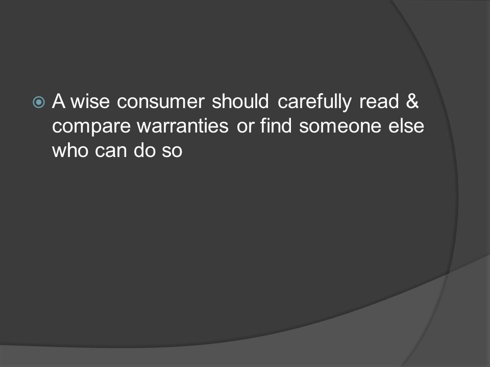A wise consumer should carefully read & compare warranties or find someone else who can do so