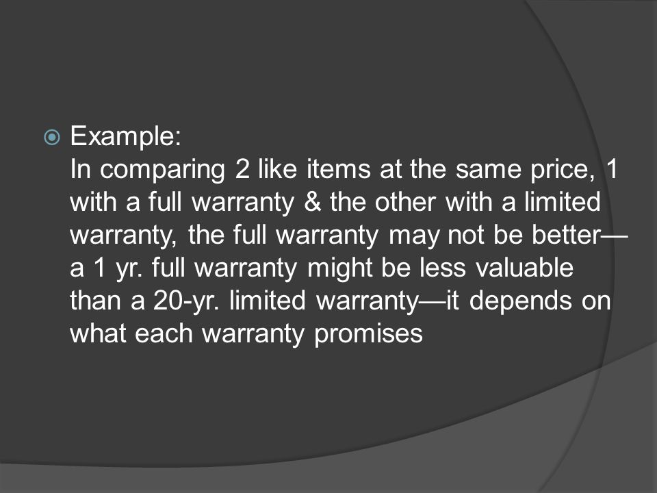Example: In comparing 2 like items at the same price, 1 with a full warranty & the other with a limited warranty, the full warranty may not be better—a 1 yr.