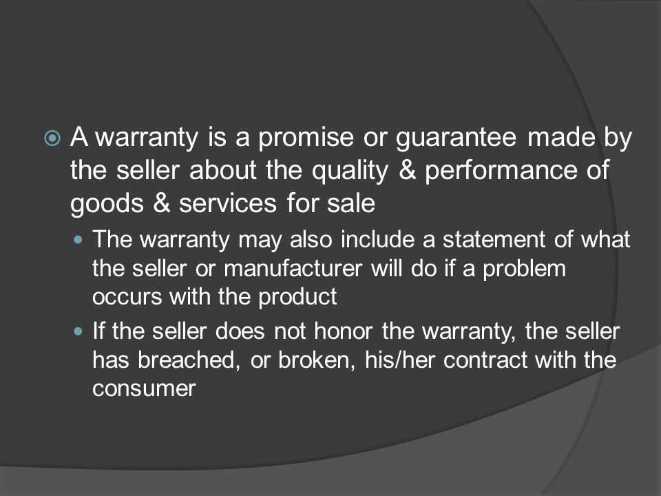A warranty is a promise or guarantee made by the seller about the quality & performance of goods & services for sale