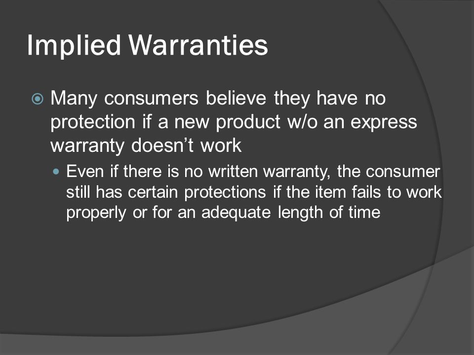 Implied Warranties Many consumers believe they have no protection if a new product w/o an express warranty doesn't work.