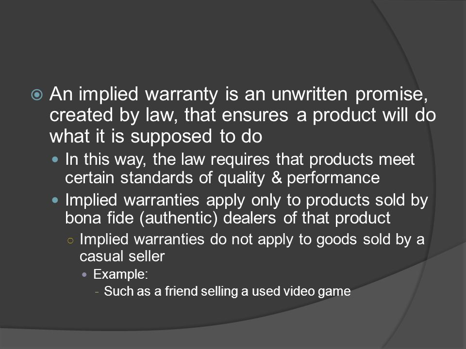 An implied warranty is an unwritten promise, created by law, that ensures a product will do what it is supposed to do