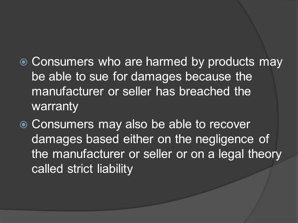 Consumers who are harmed by products may be able to sue for damages because the manufacturer or seller has breached the warranty