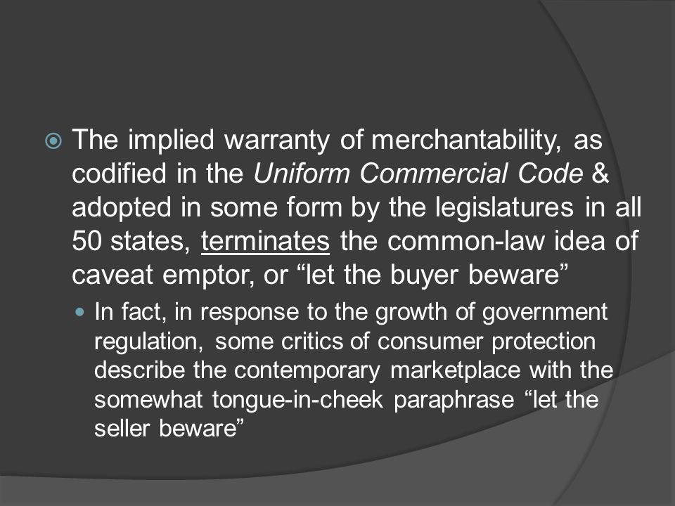 The implied warranty of merchantability, as codified in the Uniform Commercial Code & adopted in some form by the legislatures in all 50 states, terminates the common-law idea of caveat emptor, or let the buyer beware
