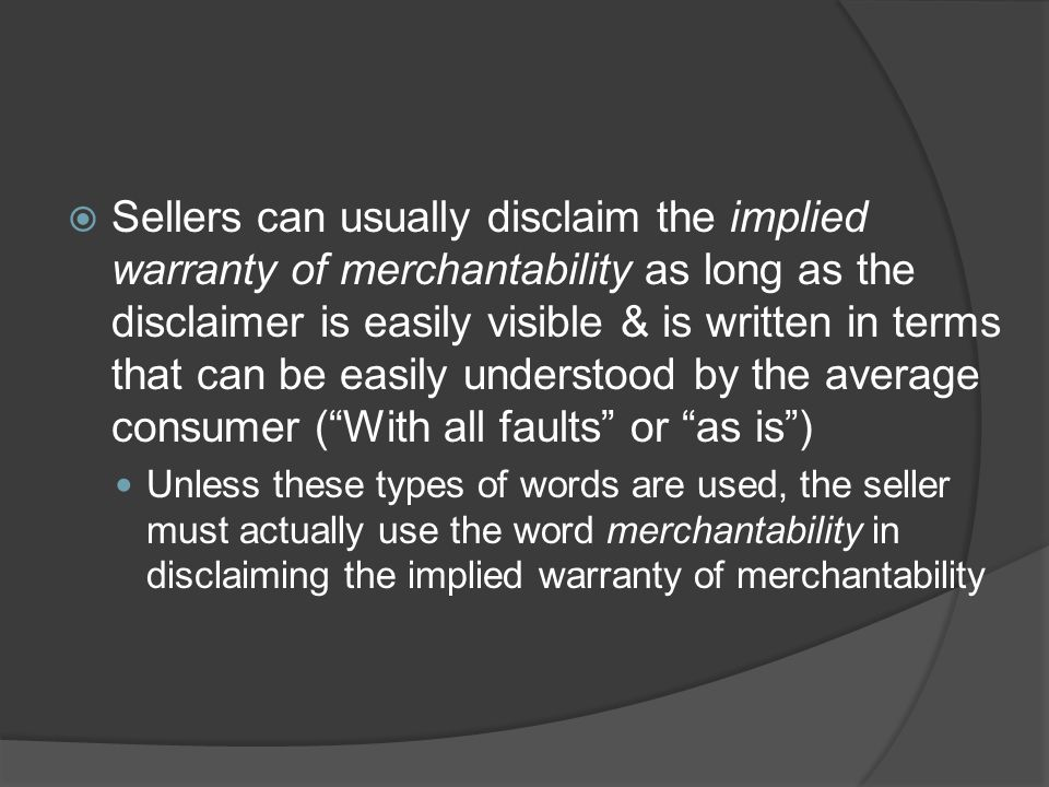 Sellers can usually disclaim the implied warranty of merchantability as long as the disclaimer is easily visible & is written in terms that can be easily understood by the average consumer ( With all faults or as is )