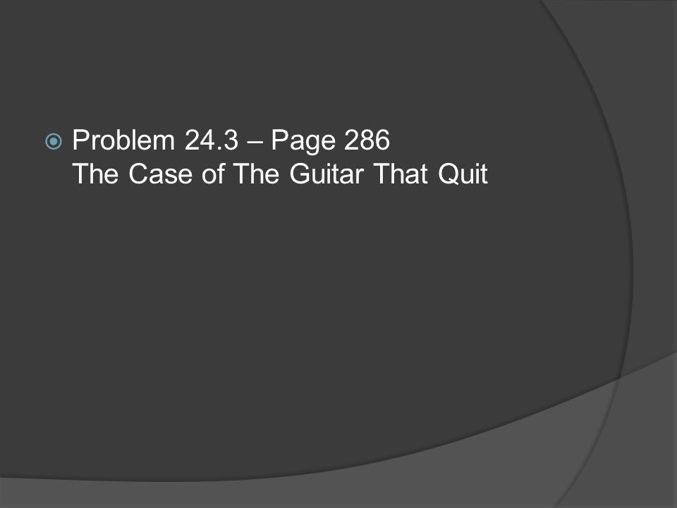 Problem 24.3 – Page 286 The Case of The Guitar That Quit