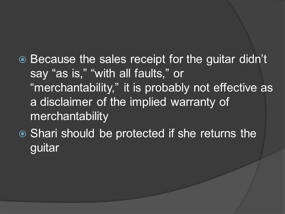 Because the sales receipt for the guitar didn't say as is, with all faults, or merchantability, it is probably not effective as a disclaimer of the implied warranty of merchantability