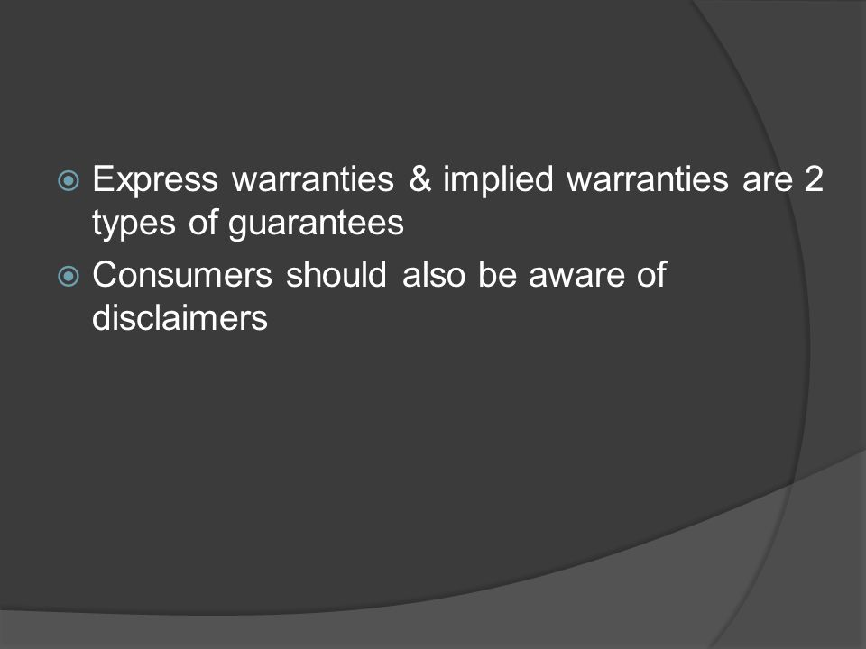 Express warranties & implied warranties are 2 types of guarantees