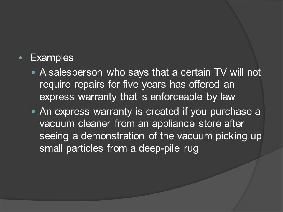 Examples A salesperson who says that a certain TV will not require repairs for five years has offered an express warranty that is enforceable by law.