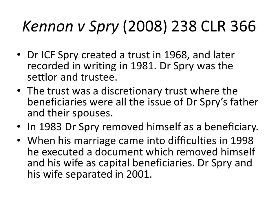 Kennon v Spry (2008) 238 CLR 366 Dr ICF Spry created a trust in 1968, and later recorded in writing in 1981. Dr Spry was the settlor and trustee.