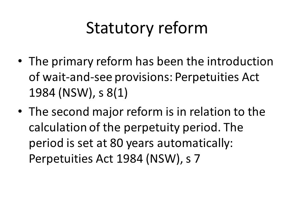Statutory reform The primary reform has been the introduction of wait-and-see provisions: Perpetuities Act 1984 (NSW), s 8(1)