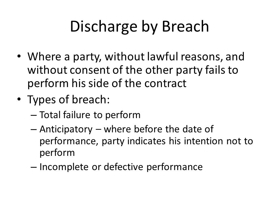 Discharge by Breach Where a party, without lawful reasons, and without consent of the other party fails to perform his side of the contract.
