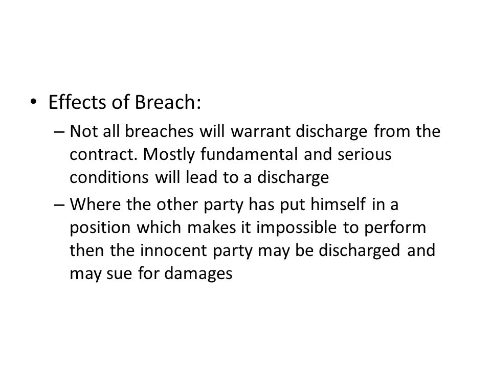 Effects of Breach: Not all breaches will warrant discharge from the contract. Mostly fundamental and serious conditions will lead to a discharge.