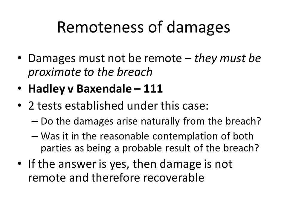 Remoteness of damages Damages must not be remote – they must be proximate to the breach. Hadley v Baxendale – 111.