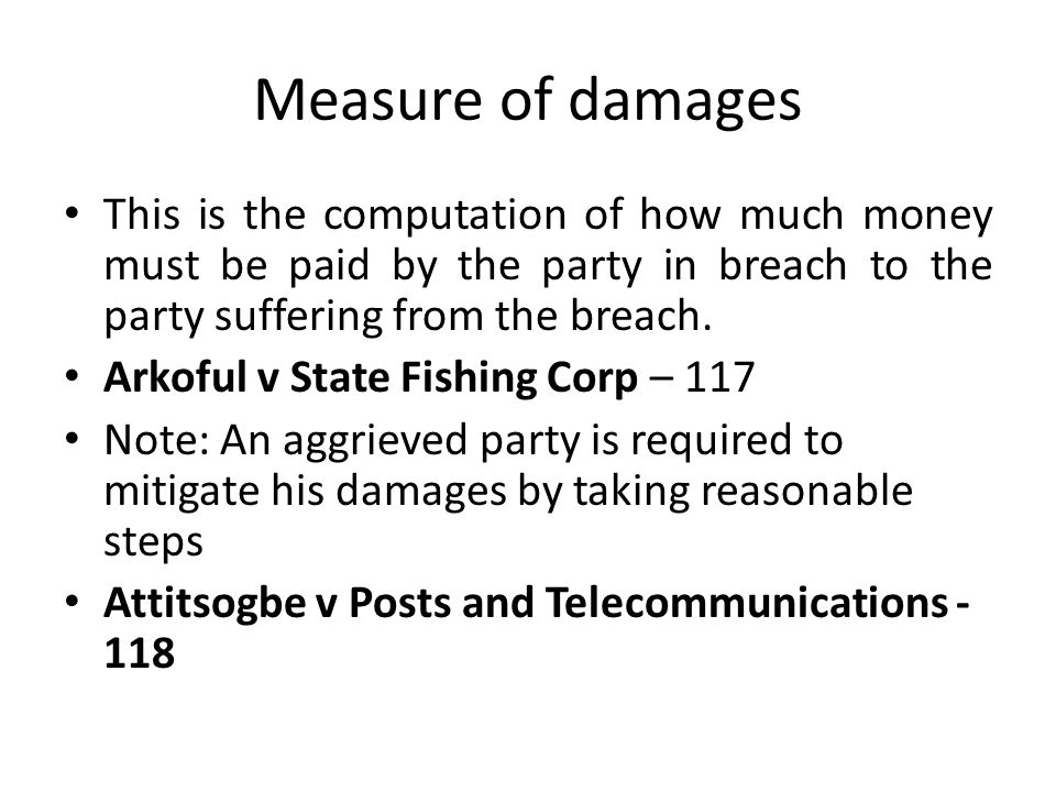 Measure of damages This is the computation of how much money must be paid by the party in breach to the party suffering from the breach.