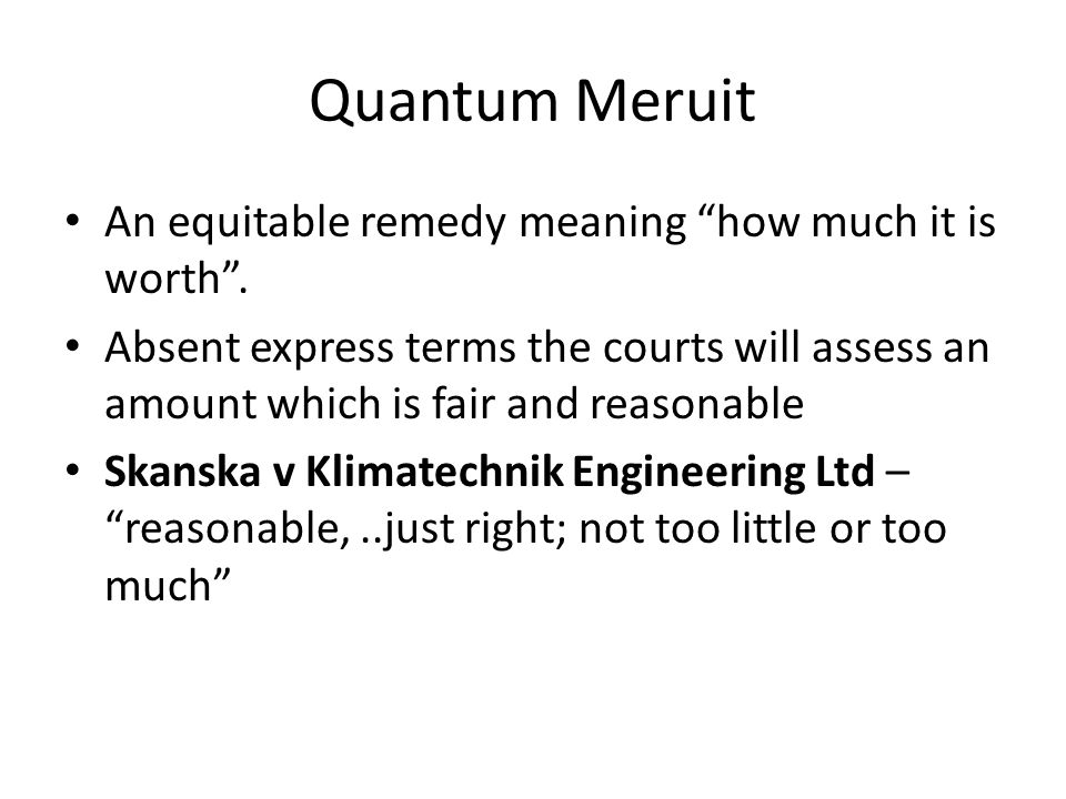 Quantum Meruit An equitable remedy meaning how much it is worth .