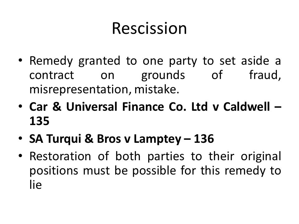 Rescission Remedy granted to one party to set aside a contract on grounds of fraud, misrepresentation, mistake.