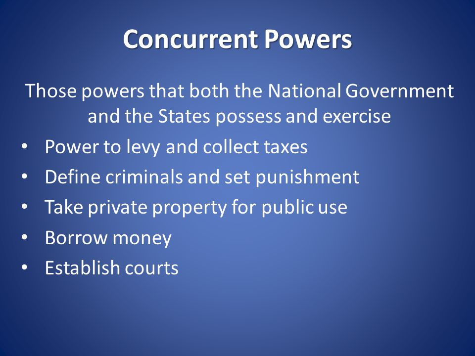 Concurrent Powers Those powers that both the National Government and the States possess and exercise.