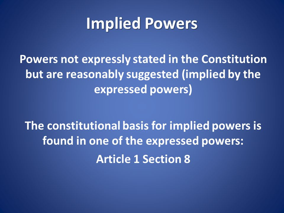 Implied Powers Powers not expressly stated in the Constitution but are reasonably suggested (implied by the expressed powers)