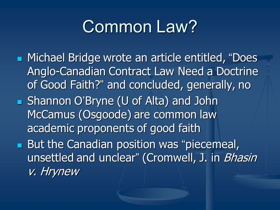 Common Law Michael Bridge wrote an article entitled, Does Anglo-Canadian Contract Law Need a Doctrine of Good Faith and concluded, generally, no.