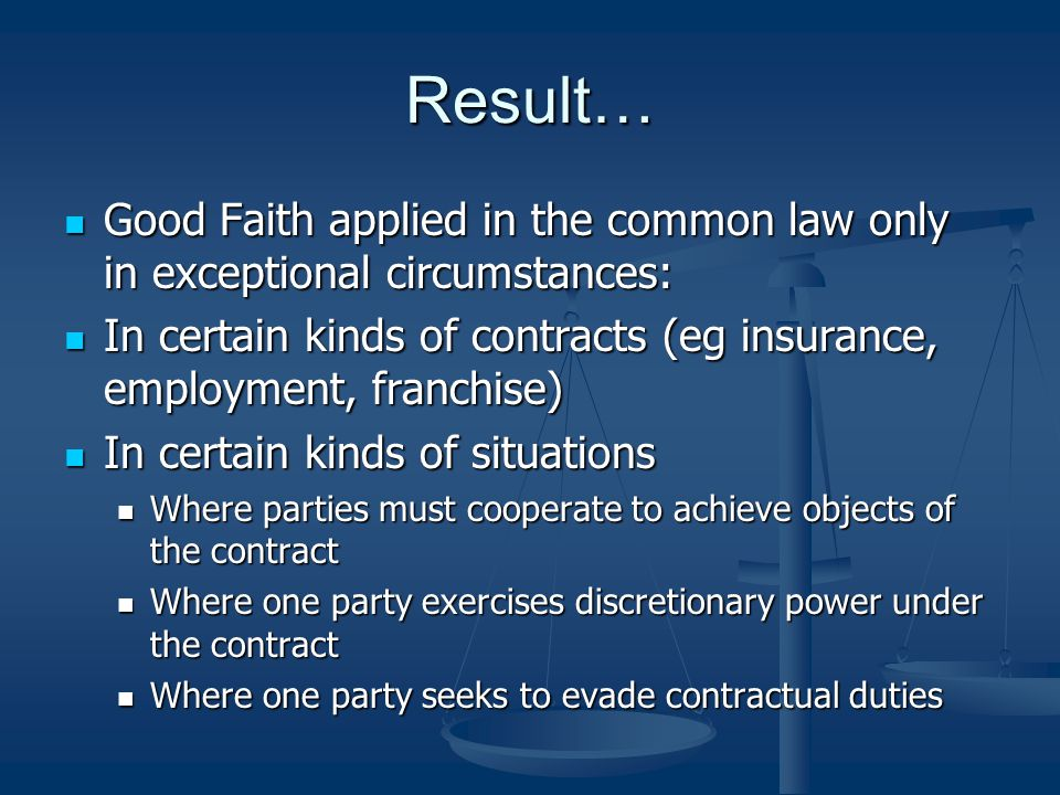 Result… Good Faith applied in the common law only in exceptional circumstances: In certain kinds of contracts (eg insurance, employment, franchise)