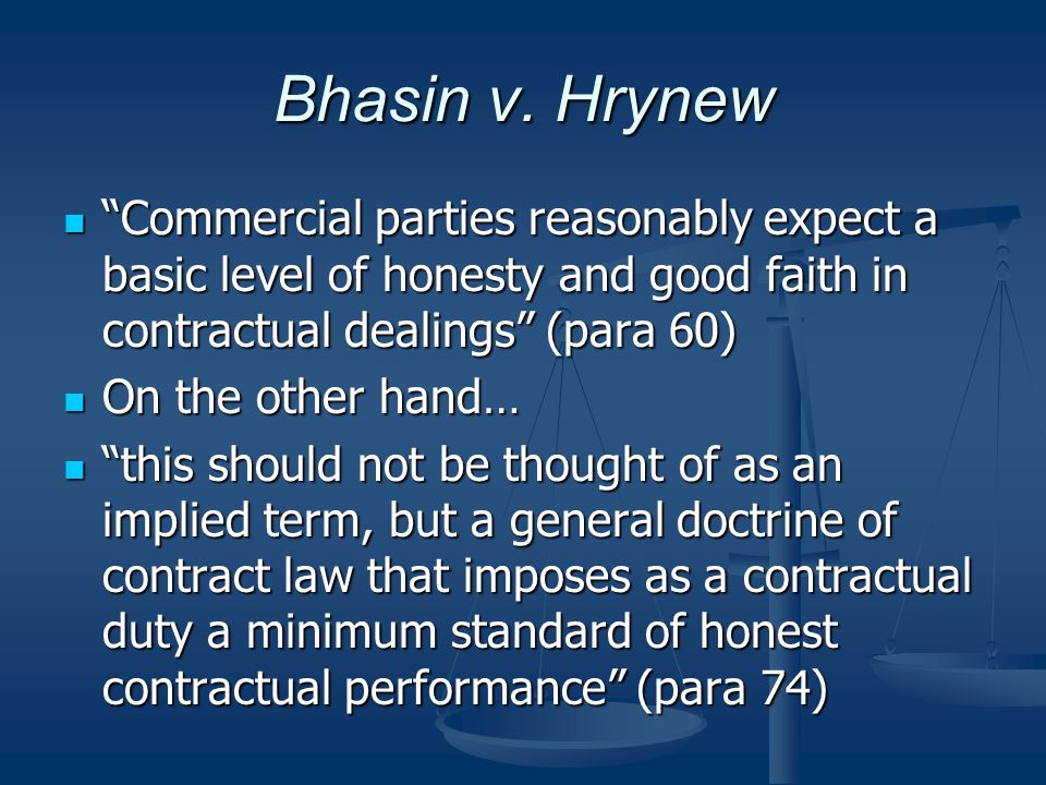 Bhasin v. Hrynew Commercial parties reasonably expect a basic level of honesty and good faith in contractual dealings (para 60)