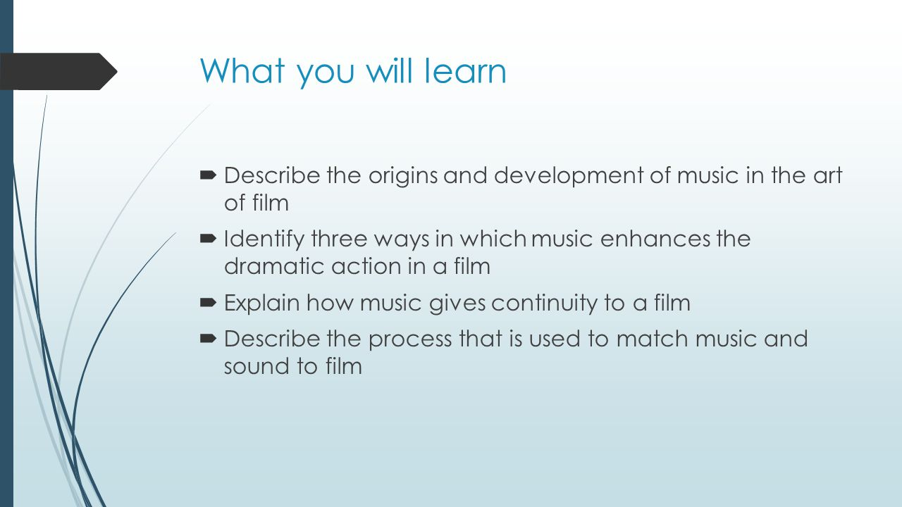 What you will learn Describe the origins and development of music in the art of film.