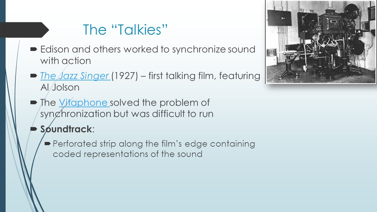 The Talkies Edison and others worked to synchronize sound with action. The Jazz Singer (1927) – first talking film, featuring Al Jolson.