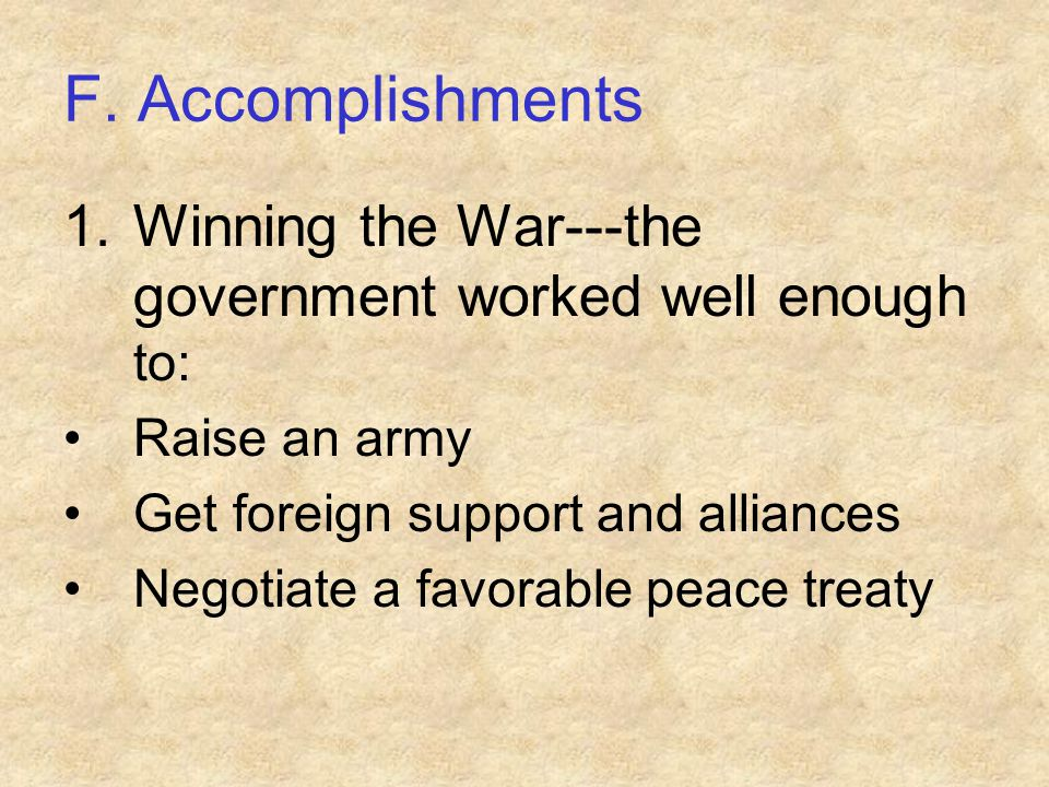 F. Accomplishments Winning the War---the government worked well enough to: Raise an army. Get foreign support and alliances.