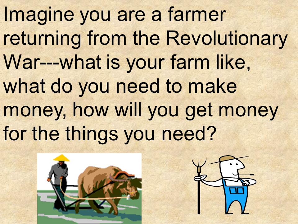 Imagine you are a farmer returning from the Revolutionary War---what is your farm like, what do you need to make money, how will you get money for the things you need
