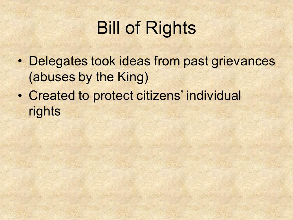 Bill of Rights Delegates took ideas from past grievances (abuses by the King) Created to protect citizens' individual rights.