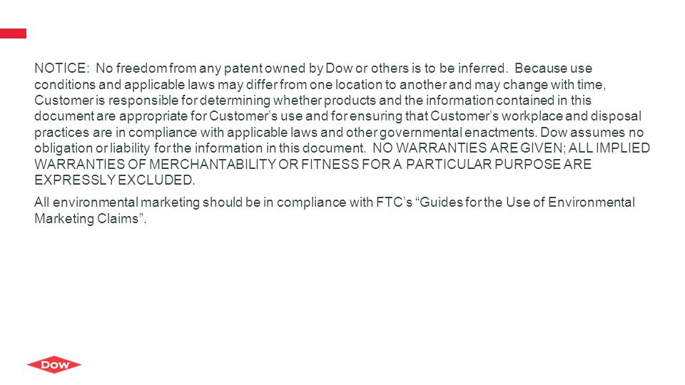 NOTICE: No freedom from any patent owned by Dow or others is to be inferred. Because use conditions and applicable laws may differ from one location to another and may change with time, Customer is responsible for determining whether products and the information contained in this document are appropriate for Customer's use and for ensuring that Customer's workplace and disposal practices are in compliance with applicable laws and other governmental enactments. Dow assumes no obligation or liability for the information in this document. NO WARRANTIES ARE GIVEN; ALL IMPLIED WARRANTIES OF MERCHANTABILITY OR FITNESS FOR A PARTICULAR PURPOSE ARE EXPRESSLY EXCLUDED.