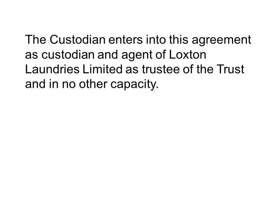 The Custodian enters into this agreement as custodian and agent of Loxton Laundries Limited as trustee of the Trust and in no other capacity.