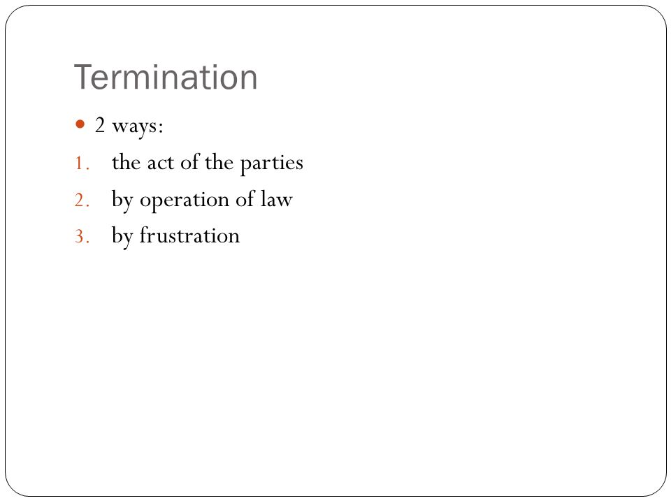 Termination 2 ways: the act of the parties by operation of law