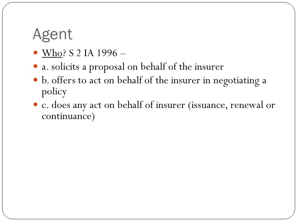 Agent Who S 2 IA 1996 – a. solicits a proposal on behalf of the insurer. b. offers to act on behalf of the insurer in negotiating a policy.