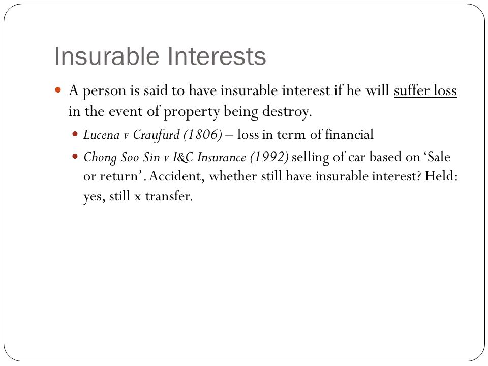 Insurable Interests A person is said to have insurable interest if he will suffer loss in the event of property being destroy.